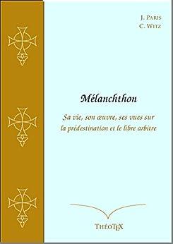 Mélanchthon, sa vie, son œuvre, ses vues sur la prédestination et le libre arbitre par [Paris, Jean, Witz, Charles-Alphonse]