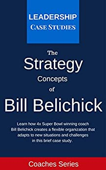 Strategy Concepts of Bill Belichick: A Leadership Case Study of the New England Patriots Head Coach by [Leadership Case Studies]