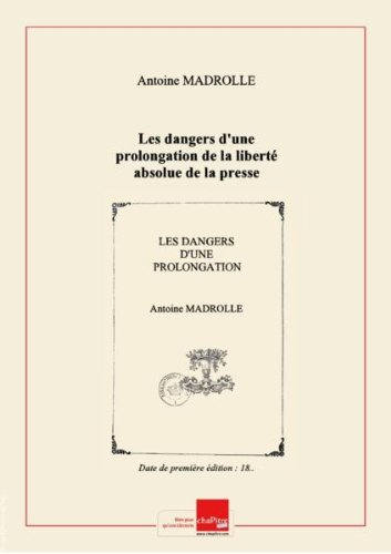 Les dangers d'une prolongation de la liberté absolue de la presse démontrés par les sophismes de ses défenseurs, ou La réfutation du dernier discours de M. de Chateaubriand , avec le texte tout entier de ce discours en regard, par M. A. Madrolle [Edition de 18..] par Antoine (1791-1861) Madrolle