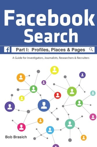 Facebook Search:  Profiles, Places & Pages: A Guide for Investigators, Journalists, Researchers & Recruiters: Volume 1