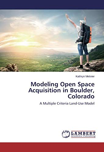 Modeling Open Space Acquisition in Boulder, Colorado: A Multiple Criteria Land-Use Model -