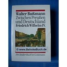 Zwischen Preußen und Deutschland. Friedrich Wilhelm IV. Eine Biographie