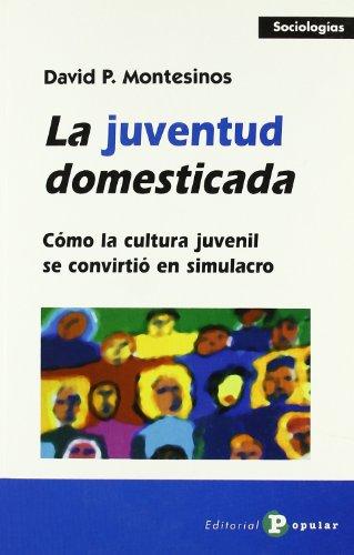 La juventud domesticada: Cómo la cultura juvenil se convirtió en simulacro (Sociologías) por David P. Montesinos