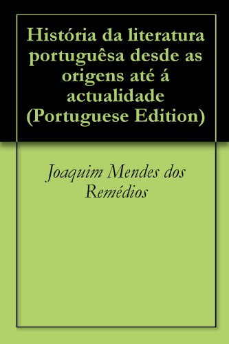 História da literatura portuguêsa desde as origens até á actualidade (Portuguese Edition) por Joaquim Mendes dos Remédios