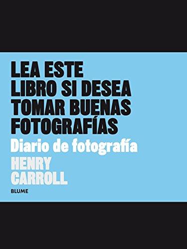 Diario de fotografía: Lea este libro si desea tomar buenas fotografías por Henry Carroll