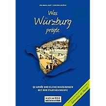 Was Würzburg prägte: 52 Große und kleine Begegnungen mit der Stadtgeschichte