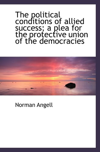 The political conditions of allied success; a plea for the protective union of the democracies