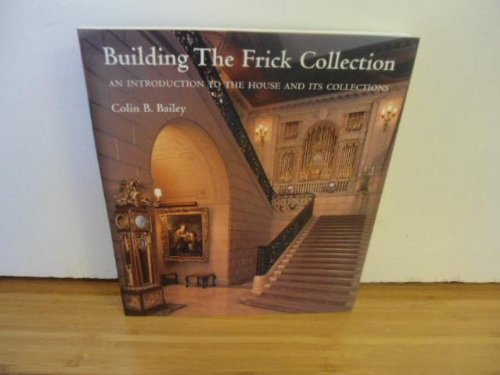 Building the Frick Collection: An Introduction to the House and Its Collections by Colin B. Bailey (2006-08-02)