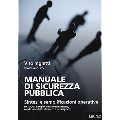 Manuale Di Sicurezza Pubblica. Sintesi E Semplificazioni Operative Su Tulps, Disciplina Dell'immigrazione, Condizione Dello Straniero E Migranti