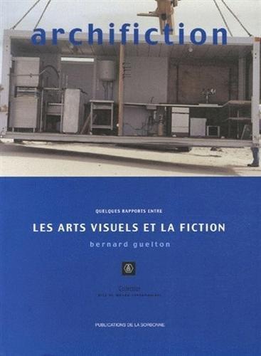 Archifiction : Quelques rapports entre les arts visuels et la fiction par Bernard Guelton