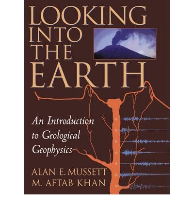 Looking into the Earth An Introduction to Geological Geophysics {{ LOOKING INTO THE EARTH AN INTRODUCTION TO GEOLOGICAL GEOPHYSICS }} By Khan, M. Aftab ( AUTHOR) Oct-23-2000