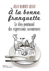 A la bonne franquette : Dictionnaire gourmand des expressions savoureuses de la table, de la cuisine et de leurs dépendances