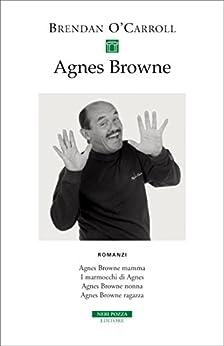Agnes Browne Romanzi: Agnes Browne mamma, I marmocchi di Agnes, Agnes Browne nonna, Agnes Browne ragazza (I narratori delle tavole) di [O'Carroll, Brendan]