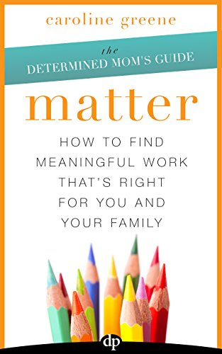 matter-how-to-find-meaningful-work-thats-right-for-you-and-your-family-the-determined-moms-guide-boo