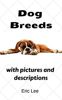 Dog breeds A Guide to 261 Breeds with pictures and description of each dog breed type: canine breeds A Guide to 261 Breeds with pictures and description of each dog breed types (English Edition) di [Lee, Eric]