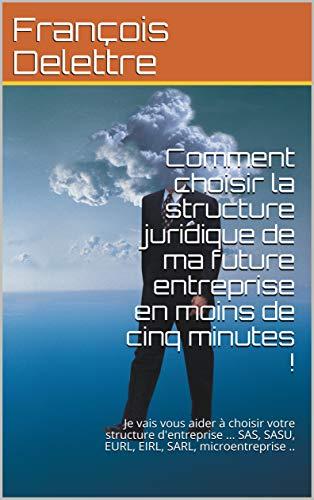 Couverture du livre Comment choisir la structure juridique de ma future entreprise en moins de cinq minutes !: Je vais vous aider à choisir votre structure d'entreprise ... ... SASU, EURL, EIRL, SARL, microentreprise ..