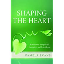 shaping the heart reflections on spiritual formation and fruitfulness