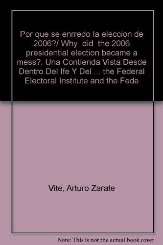 Por que se enrredo la eleccion de 2006?/ Why did the 2006 presidential election became a mess?: Una Contienda Vista Desde Dentro Del Ife Y Del ... Institute and the Federal Electoral Tribunal