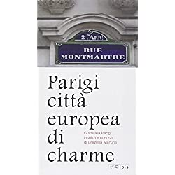 Parigi città europea di charme. Guida alla Parigi insolita e curiosa