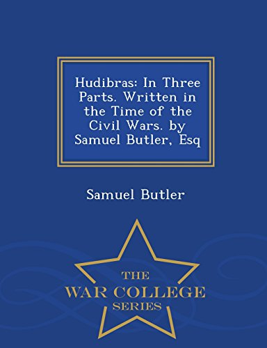 Hudibras: In Three Parts. Written in the Time of the Civil Wars. by Samuel Butler, Esq - War College Series
