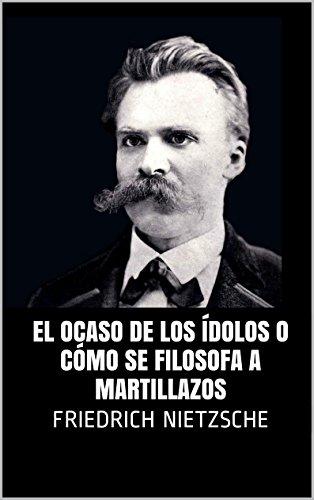 El ocaso de los ídolos o cómo se filosofa a martillazos por Friedrich Nietzsche