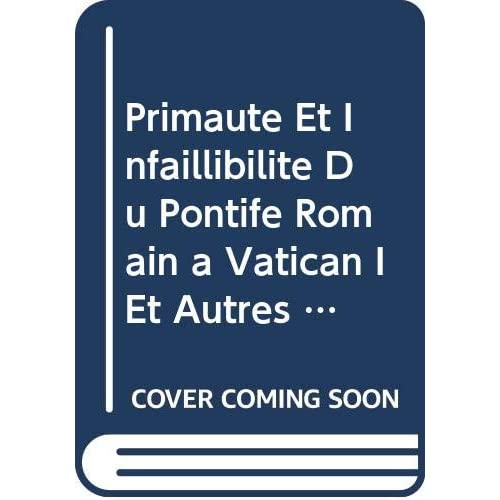 Primaute Et Infaillibilite Du Pontife Romain a Vatican I Et Autres Etudes D'ecclesiologie