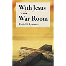 With Jesus in the War Room: How to Pray Powerful Prayers and Change Your Life (Battle Plan for Prayer Book 3) (English Edition)