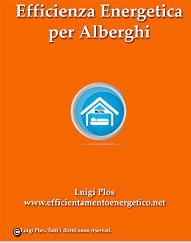 Efficienza Energetica per Alberghi. Risparmia sulla tua Bolletta con l'Efficienza Energetica: Come Risparmiare e Guadagnare con l'Efficienza Energetica per il tuo Albergo