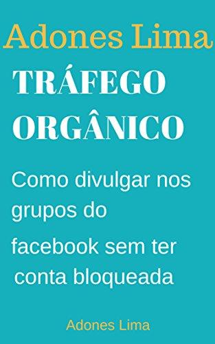 Tráfego Orgânico: Economize Tempo e Agende seus Posts no Facebook Conquiste Novos Clientes na Rede Social mais usada no mundo. (Portuguese Edition) por Adones Lima