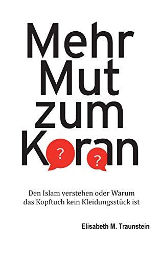 Mehr Mut zum Koran: Den Islam verstehen oder Warum das Kopftuch kein Kleidungsstück ist