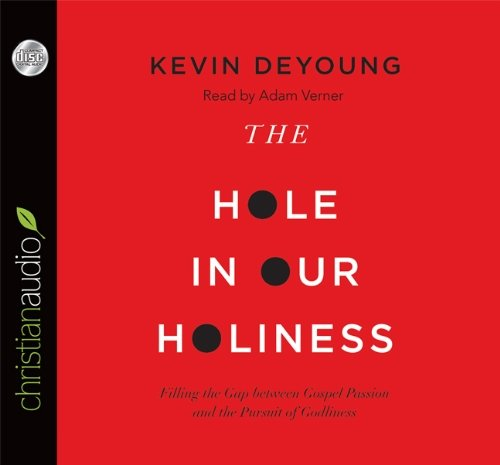 The Hole in Our Holiness: Filling the Gap between Gospel Passion and the Pursuit of Godliness by Kevin DeYoung (2012-08-31)