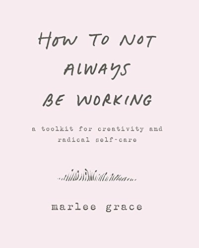 How to Not Always Be Working: A Toolkit for Creativity and Radical Self-Care por Marlee Grace