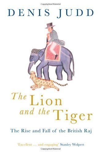 The Lion and the Tiger: The Rise and Fall of the British Raj, 1600-1947 by Judd, Denis 1st (first) Edition (2005)