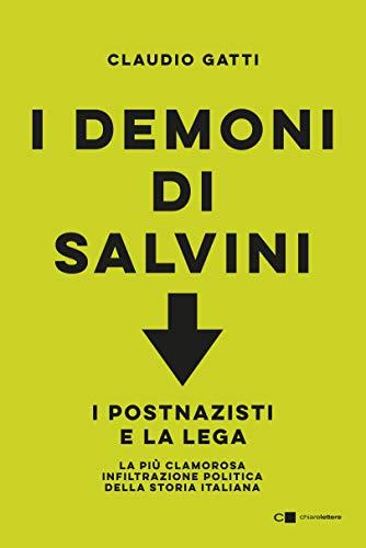 I demoni di Salvini: I postnazisti e la Lega. La più clamorosa infiltrazione politica della storia italiana