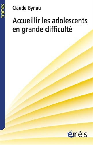 Accueillir les adolescents en grande difficulté : L'avenir d'une désillusion par Claude Bynau