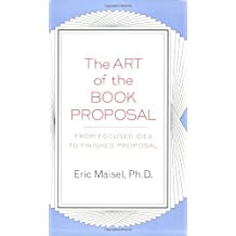 The Art of the Book Proposal: From Focused Idea to Finished Proposal by Eric Maisel (2004-05-24)