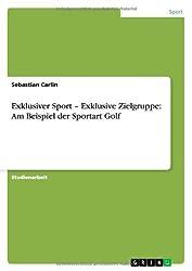 Exklusiver Sport - Exklusive Zielgruppe: Am Beispiel der Sportart Golf