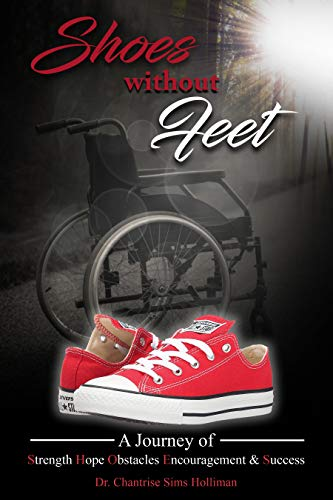 Shoes Without Feet: A Journey of Strength, Hope, Obstacles, Encouragement & Success