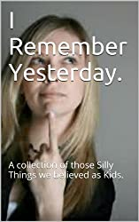 I  Remember Yesterday.: A collection of those Silly Things we believed as Kids.