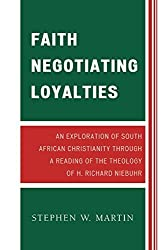 Faith Negotiating Loyalties: An Exploration of South African Christianity through a Reading of the Theology of H. Richard Niebuhr by Stephen W. Martin (2008-09-11)