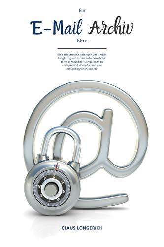 Ein E-Mail Archiv bitte!: Eine erfolgreiche Anleitung um E-Mails langfristig und sicher aufzubewahren, diese rechtssicher Compliance zu schützen und alle Informationen einfach wiederzufinden! Email