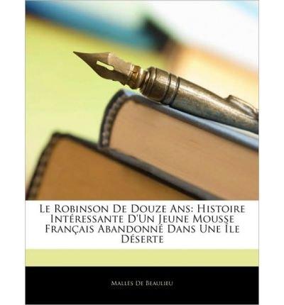 Le Robinson de Douze ANS: Histoire Int Ressante D'Un Jeune Mousse Fran Ais Abandonn Dans Une Le D Serte (Paperback)(English / French) - Common