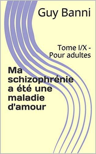 Ma schizophrénie a été une maladie d'amour: Tome I X - Pour adultes (French Edition) book cover