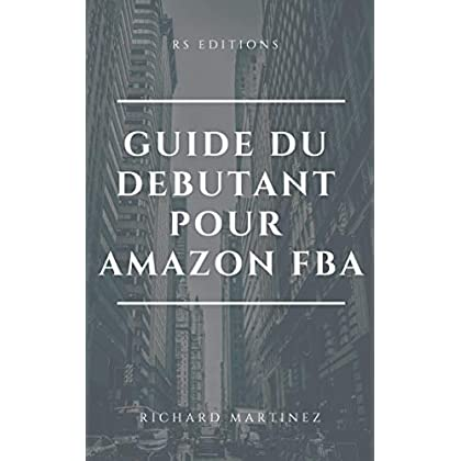 GUIDE DU DEBUTANT: AMAZON FBA: COMPRENDRE LES GRANDES LIGNES DE CE BUSINESS-MODEL