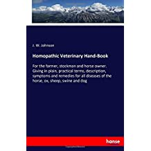 Homopathic Veterinary Hand-Book: For the farmer, stockman and horse owner. Giving in plain, practical terms, description, symptoms and remedies for all diseases of the horse, ox, sheep, swine and dog