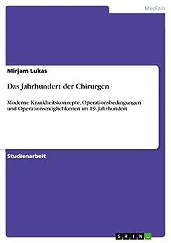 Das Jahrhundert der Chirurgen: Moderne Krankheitskonzepte, Operationsbedingungen und Operationsmöglichkeiten im 19. Jahrhundert