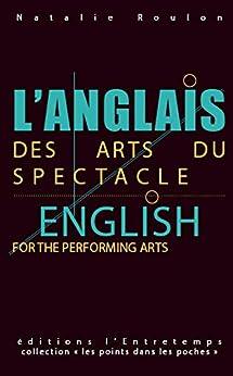 L'anglais des arts du spectacle: English for the Performing Arts - Les points dans les poches par [Roulon, Natalie]