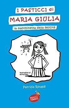 I pasticci di Maria Giulia: La macchinetta della felicità (Ragazzi in Fermento) di [Rinaldi, Patrizia]