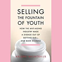 Selling the Fountain of Youth: How the Anti-Aging Industry Made a Disease Out of Getting Old - and Made Billions