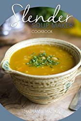 Slender Soup Maker Cookbook: Low Calorie Recipes for the Soup Maker under 100, 200, 300, 400 and 500 calories: Volume 3 (Slender Cookbooks)
